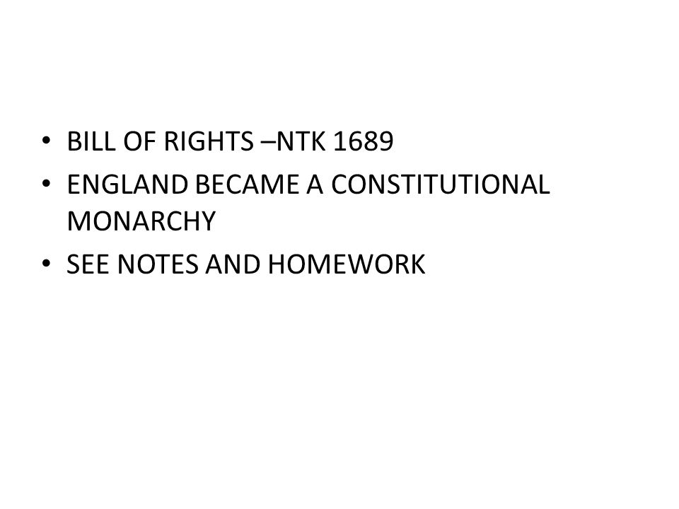 BILL OF RIGHTS –NTK 1689 ENGLAND BECAME A CONSTITUTIONAL MONARCHY SEE NOTES AND HOMEWORK