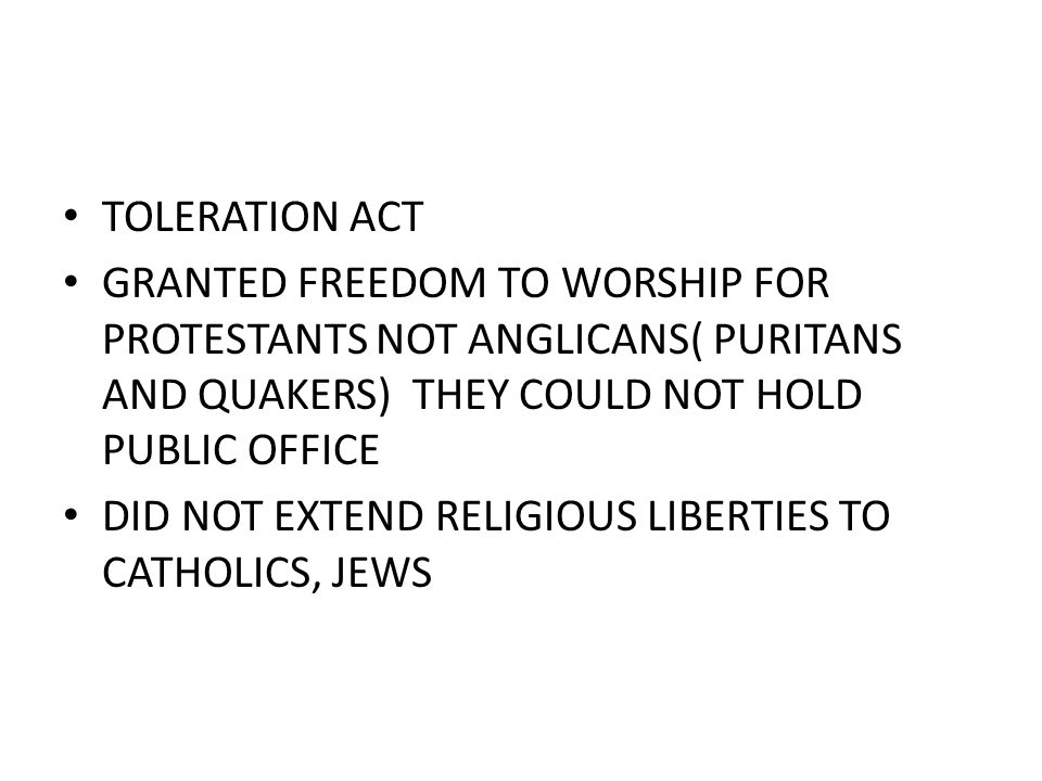 TOLERATION ACT GRANTED FREEDOM TO WORSHIP FOR PROTESTANTS NOT ANGLICANS( PURITANS AND QUAKERS) THEY COULD NOT HOLD PUBLIC OFFICE DID NOT EXTEND RELIGIOUS LIBERTIES TO CATHOLICS, JEWS