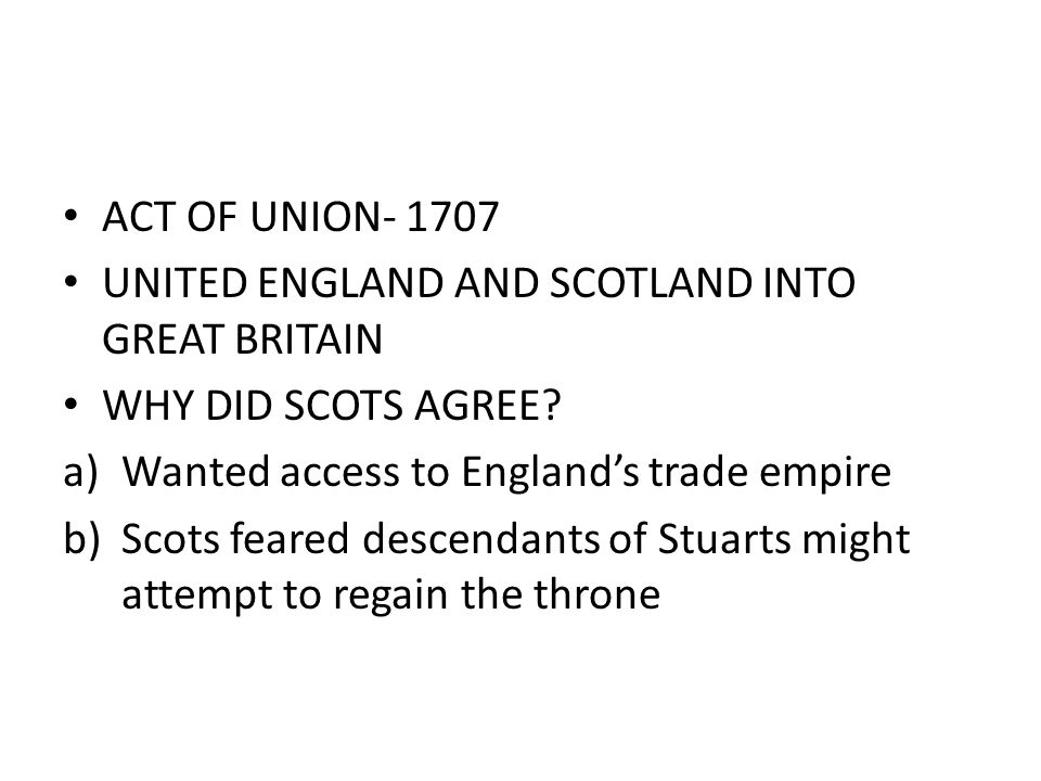 ACT OF UNION- 1707 UNITED ENGLAND AND SCOTLAND INTO GREAT BRITAIN WHY DID SCOTS AGREE? a)Wanted access to England's trade empire b)Scots feared descen