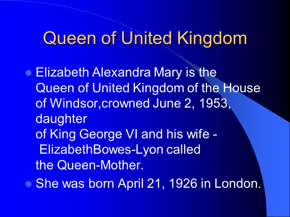 Queen of United Kingdom Elizabeth Alexandra Mary is the Queen of United Kingdom of the House of Windsor,crowned June 2, 1953, daughter of King George VI and his wife - ElizabethBowes-Lyon called the Queen-Mother.