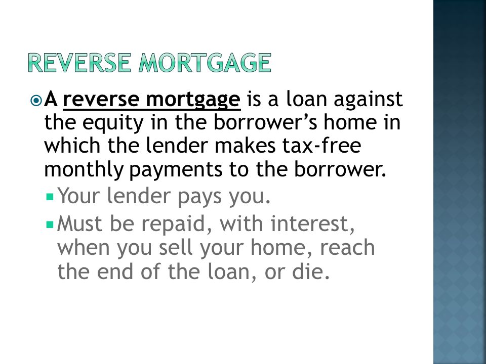  A reverse mortgage is a loan against the equity in the borrower's home in which the lender makes tax-free monthly payments to the borrower.