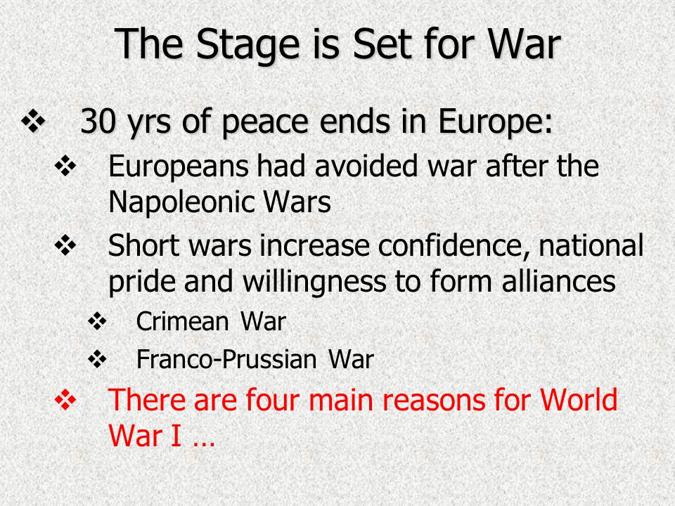 The Stage is Set for War  30 yrs of peace ends in Europe:   Europeans had avoided war after the Napoleonic Wars   Short wars increase confidence, national pride and willingness to form alliances   Crimean War   Franco-Prussian War   There are four main reasons for World War I …