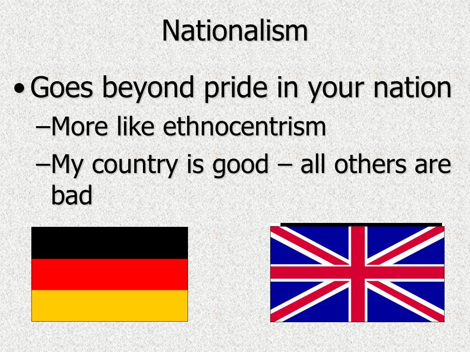 Nationalism Goes beyond pride in your nationGoes beyond pride in your nation –More like ethnocentrism –My country is good – all others are bad