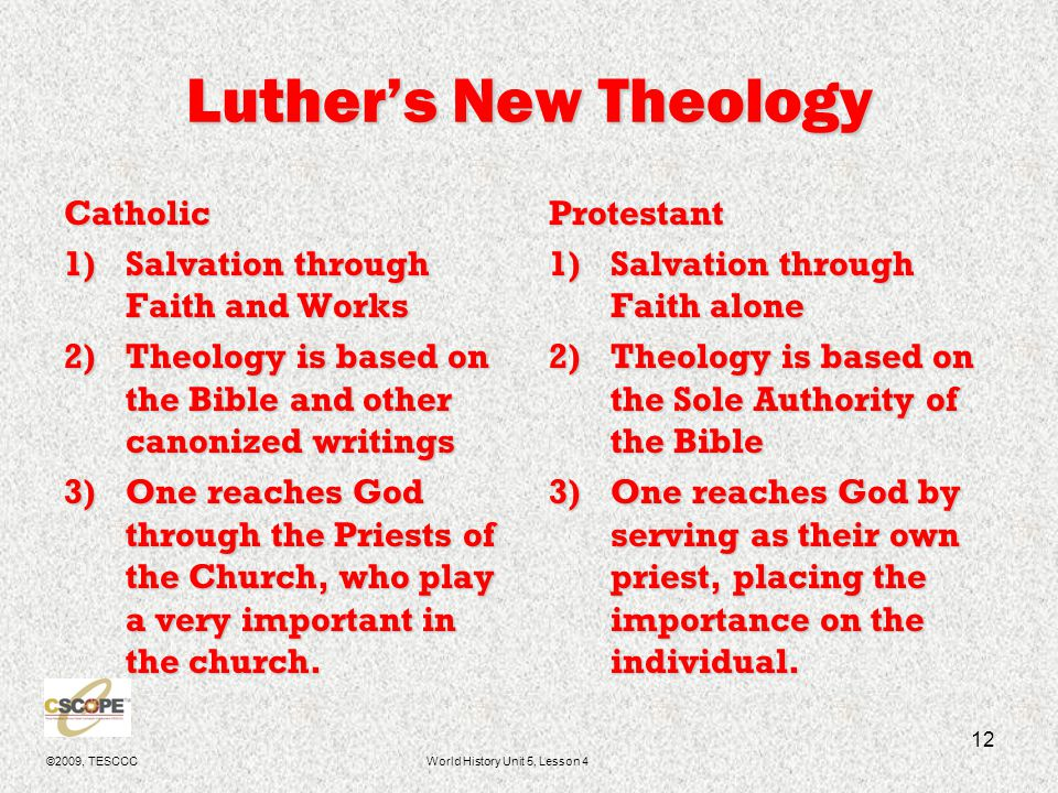©2009, TESCCCWorld History Unit 5, Lesson 4 12 Luther's New Theology Catholic 1)Salvation through Faith and Works 2)Theology is based on the Bible and