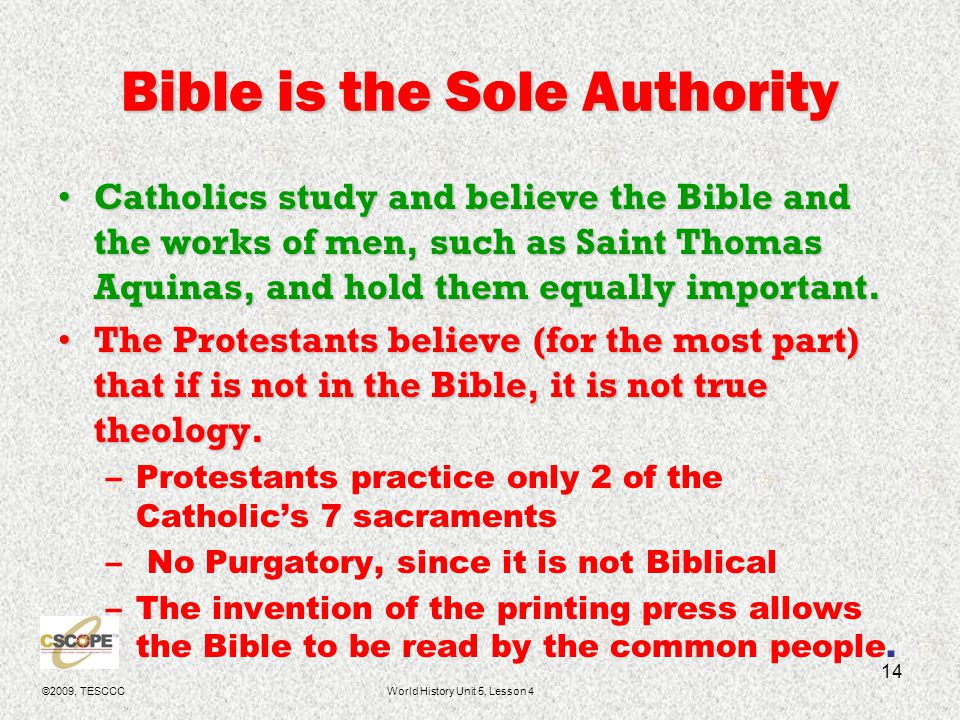 ©2009, TESCCCWorld History Unit 5, Lesson 4 14 Bible is the Sole Authority Catholics study and believe the Bible and the works of men, such as Saint T