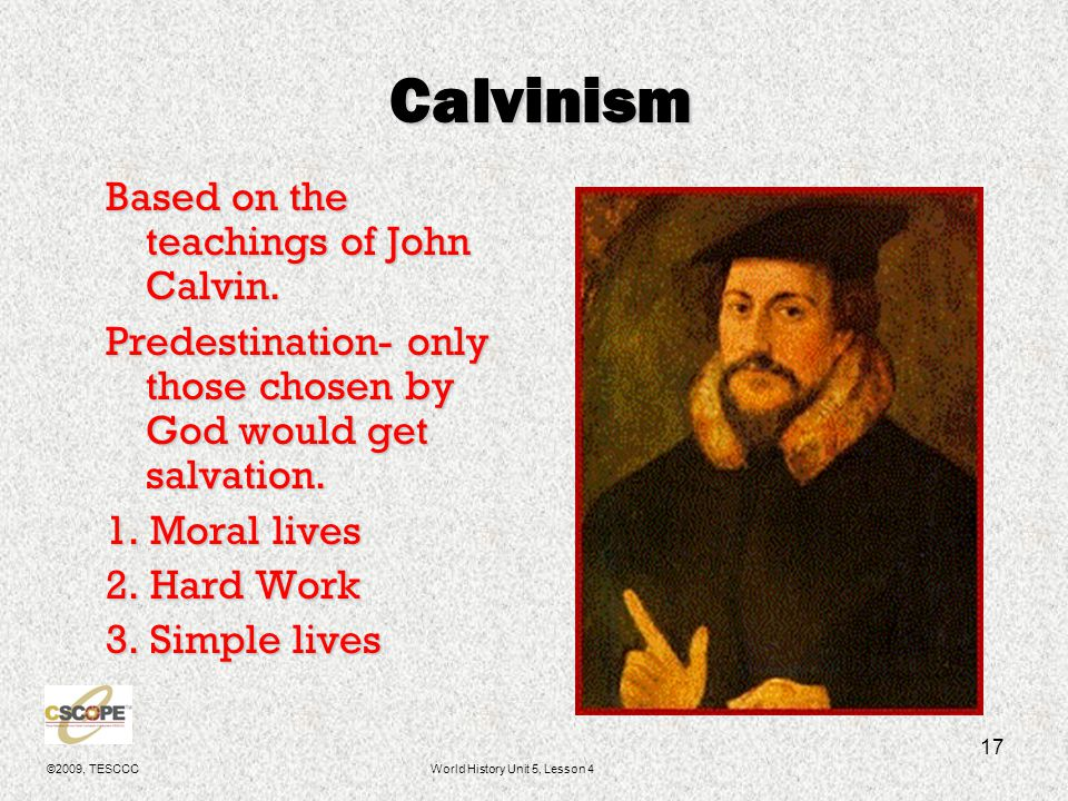 ©2009, TESCCCWorld History Unit 5, Lesson 4 17 Calvinism Based on the teachings of John Calvin. Predestination- only those chosen by God would get sal