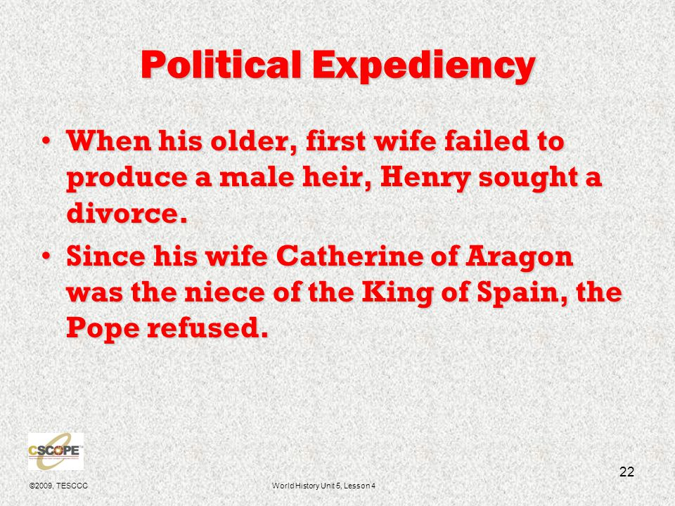 ©2009, TESCCCWorld History Unit 5, Lesson 4 22 Political Expediency When his older, first wife failed to produce a male heir, Henry sought a divorce.W