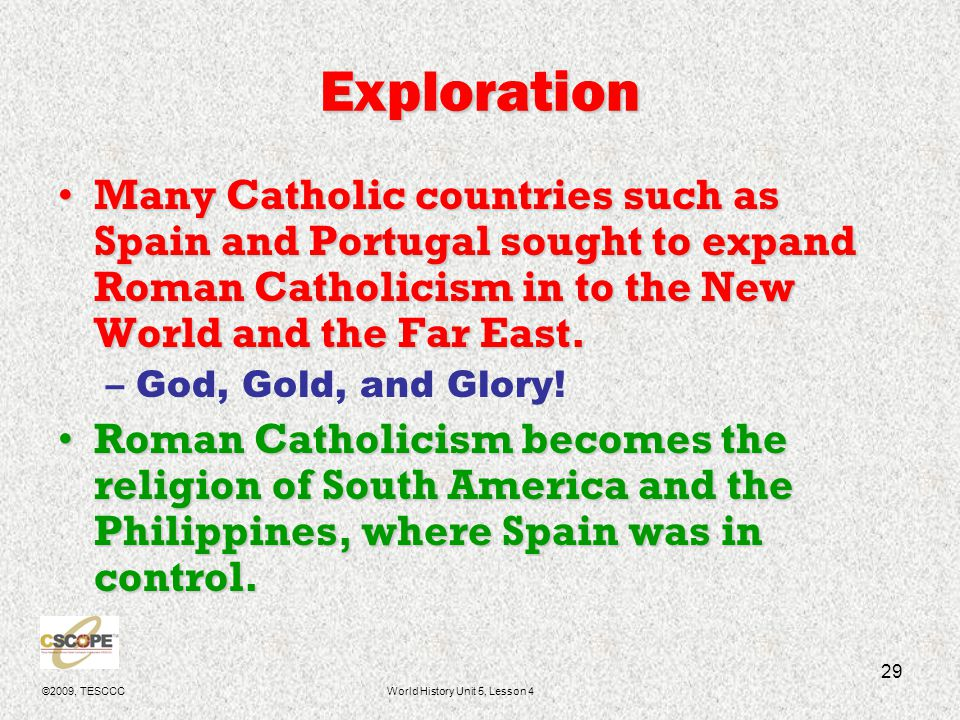 ©2009, TESCCCWorld History Unit 5, Lesson 4 29 Exploration Many Catholic countries such as Spain and Portugal sought to expand Roman Catholicism in to