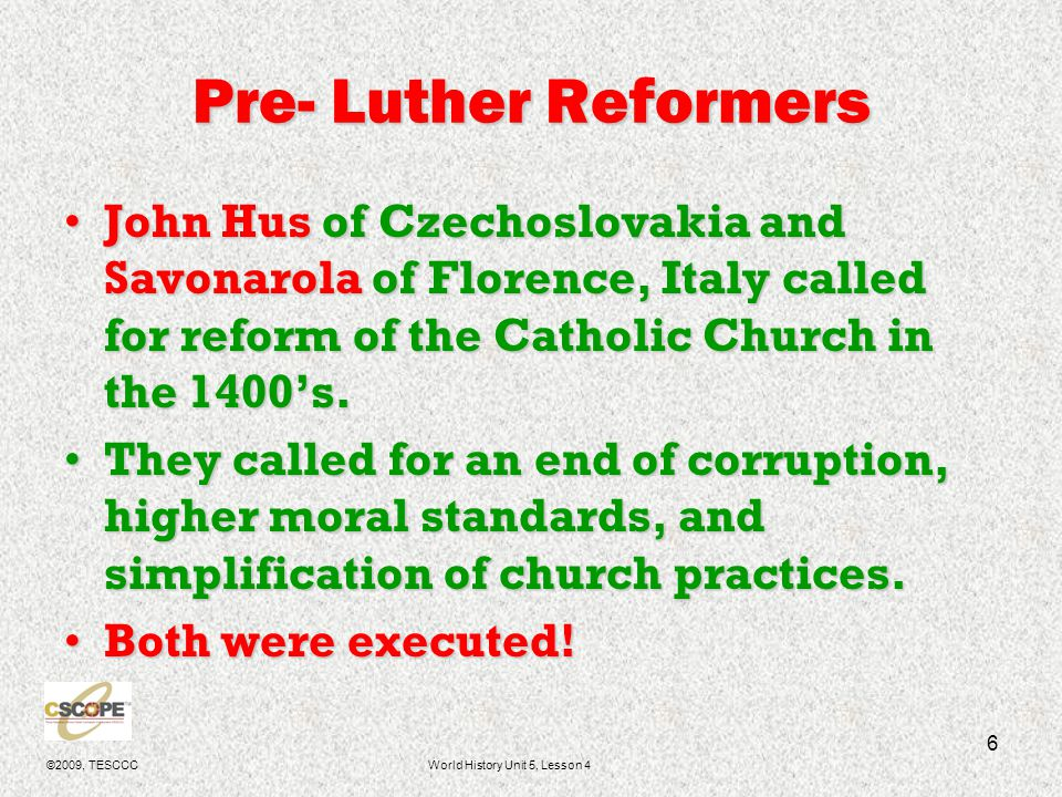 ©2009, TESCCCWorld History Unit 5, Lesson 4 6 Pre- Luther Reformers John Hus of Czechoslovakia and Savonarola of Florence, Italy called for reform of