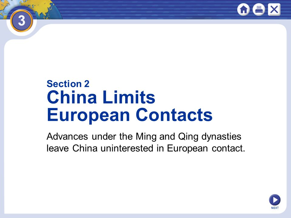 NEXT Advances under the Ming and Qing dynasties leave China uninterested in European contact. Section 2 China Limits European Contacts