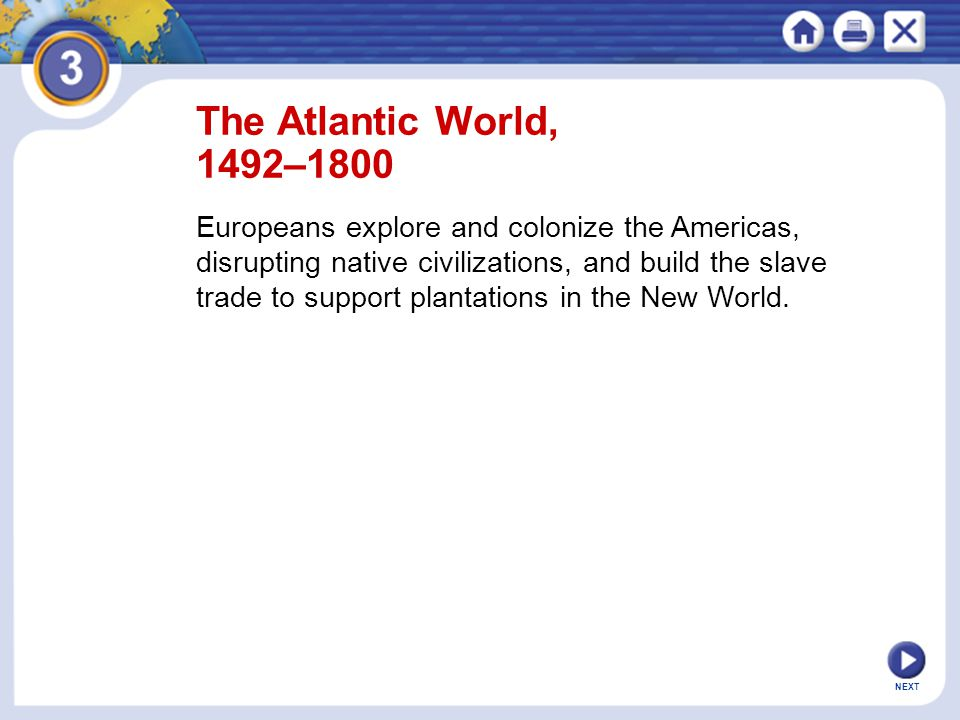 NEXT The Atlantic World, 1492–1800 Europeans explore and colonize the Americas, disrupting native civilizations, and build the slave trade to support