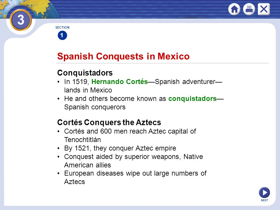 NEXT Spanish Conquests in Mexico SECTION 1 Conquistadors In 1519, Hernando Cortés—Spanish adventurer— lands in Mexico He and others become known as co