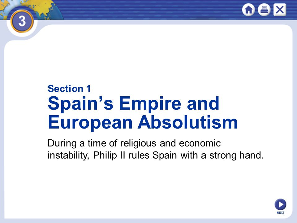 NEXT Section 1 Spain's Empire and European Absolutism During a time of religious and economic instability, Philip II rules Spain with a strong hand.