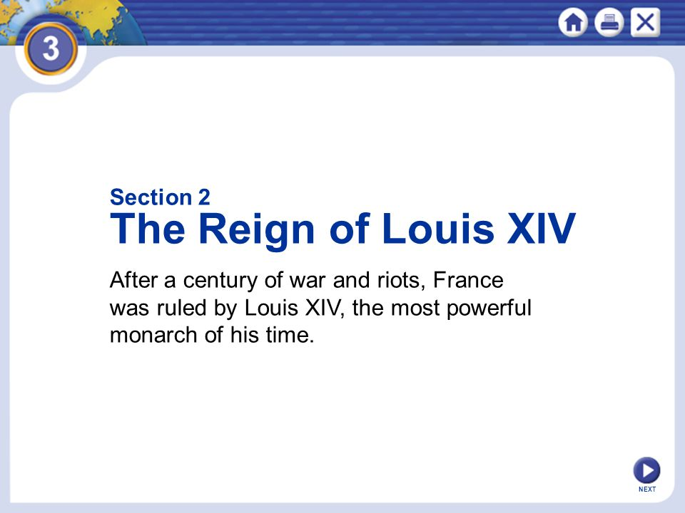 NEXT After a century of war and riots, France was ruled by Louis XIV, the most powerful monarch of his time. Section 2 The Reign of Louis XIV