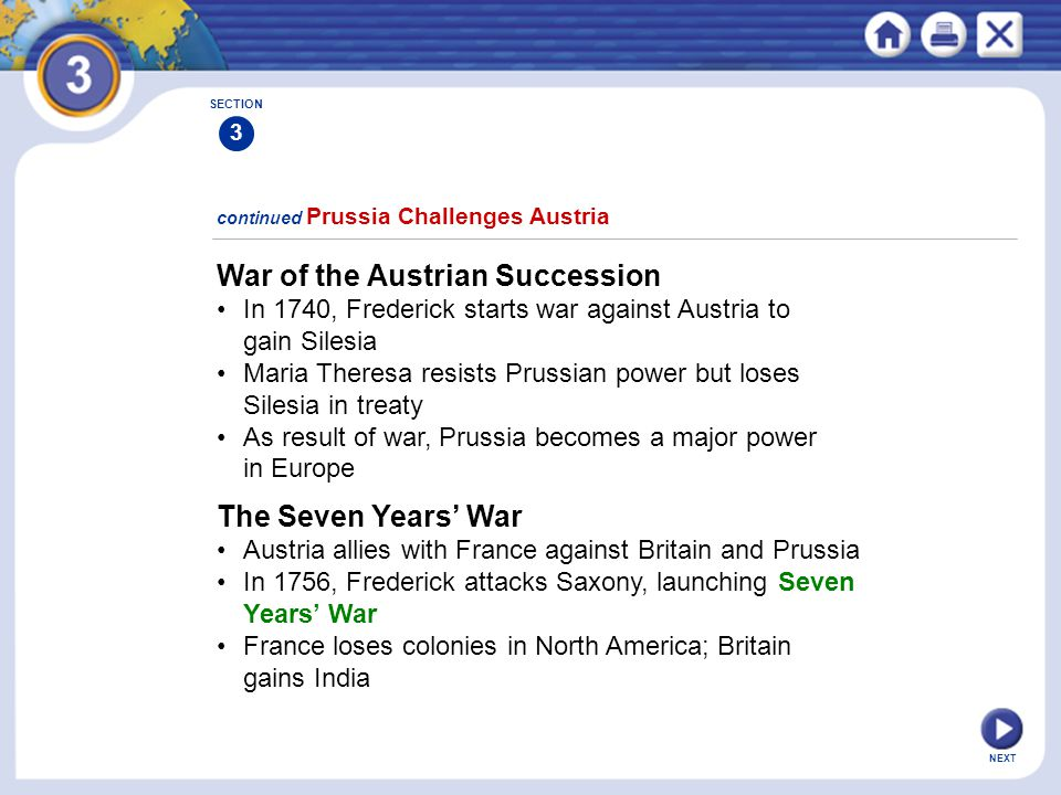 NEXT War of the Austrian Succession In 1740, Frederick starts war against Austria to gain Silesia Maria Theresa resists Prussian power but loses Siles