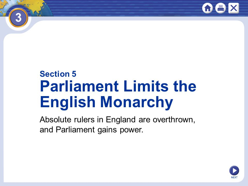 NEXT Section 5 Parliament Limits the English Monarchy Absolute rulers in England are overthrown, and Parliament gains power.
