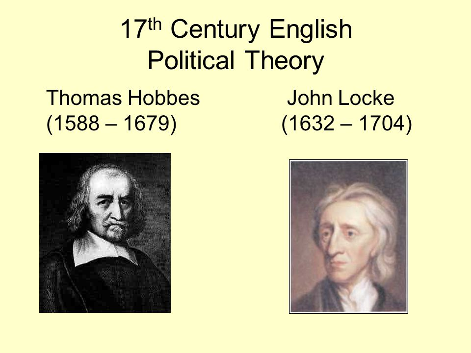 17 th Century English Political Theory Thomas Hobbes John Locke (1588 – 1679) (1632 – 1704)