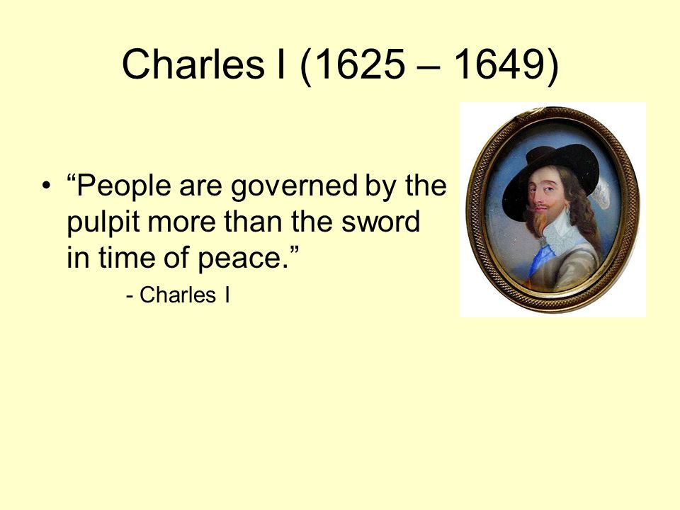 Charles I (1625 – 1649) People are governed by the pulpit more than the sword in time of peace. - Charles I