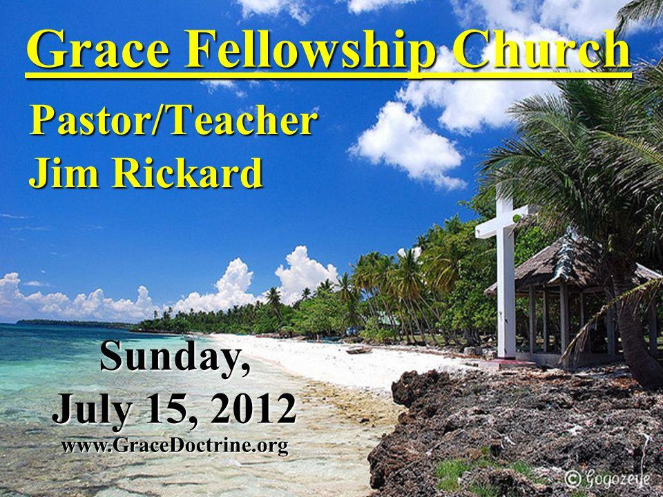 Grace Fellowship Church Pastor/Teacher Jim Rickard www.GraceDoctrine.org Sunday, July 15, 2012