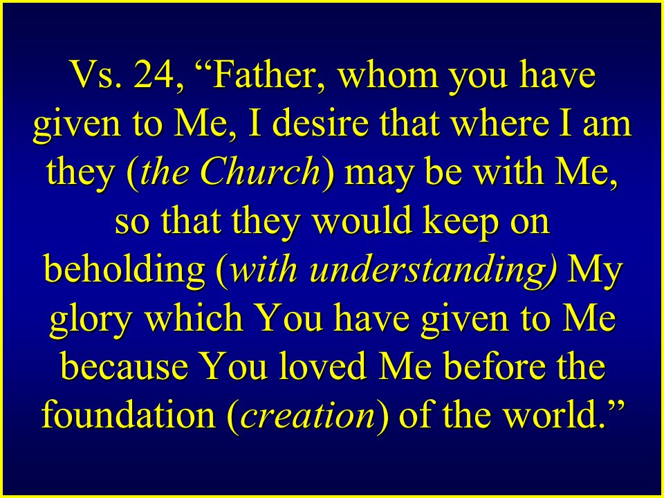 "Vs. 24, ""Father, whom you have given to Me, I desire that where I am they (the Church) may be with Me, so that they would keep on beholding (with unde"