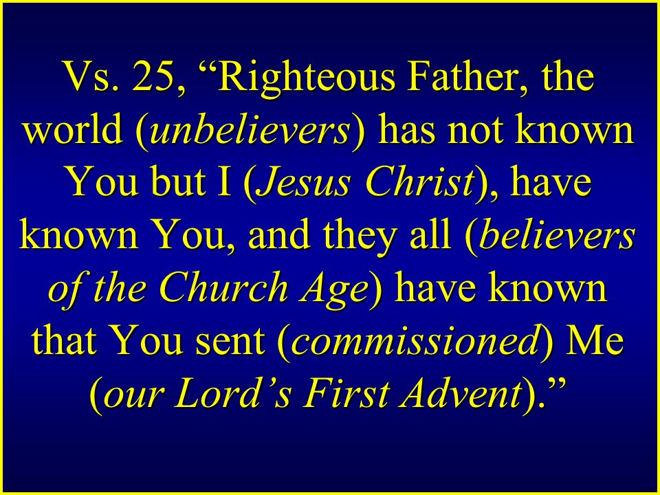 "Vs. 25, ""Righteous Father, the world (unbelievers) has not known You but I (Jesus Christ), have known You, and they all (believers of the Church Age)"