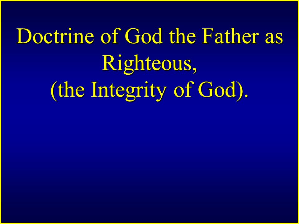 Doctrine of God the Father as Righteous, (the Integrity of God).