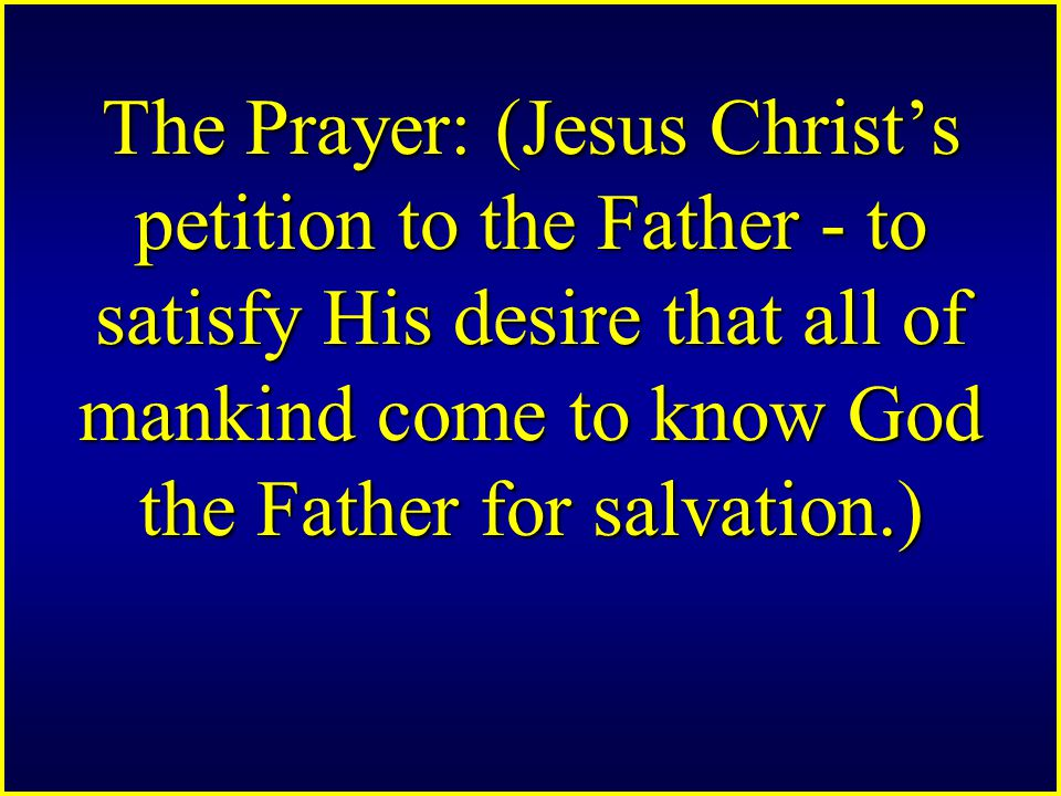 The Prayer: (Jesus Christ's petition to the Father - to satisfy His desire that all of mankind come to know God the Father for salvation.)