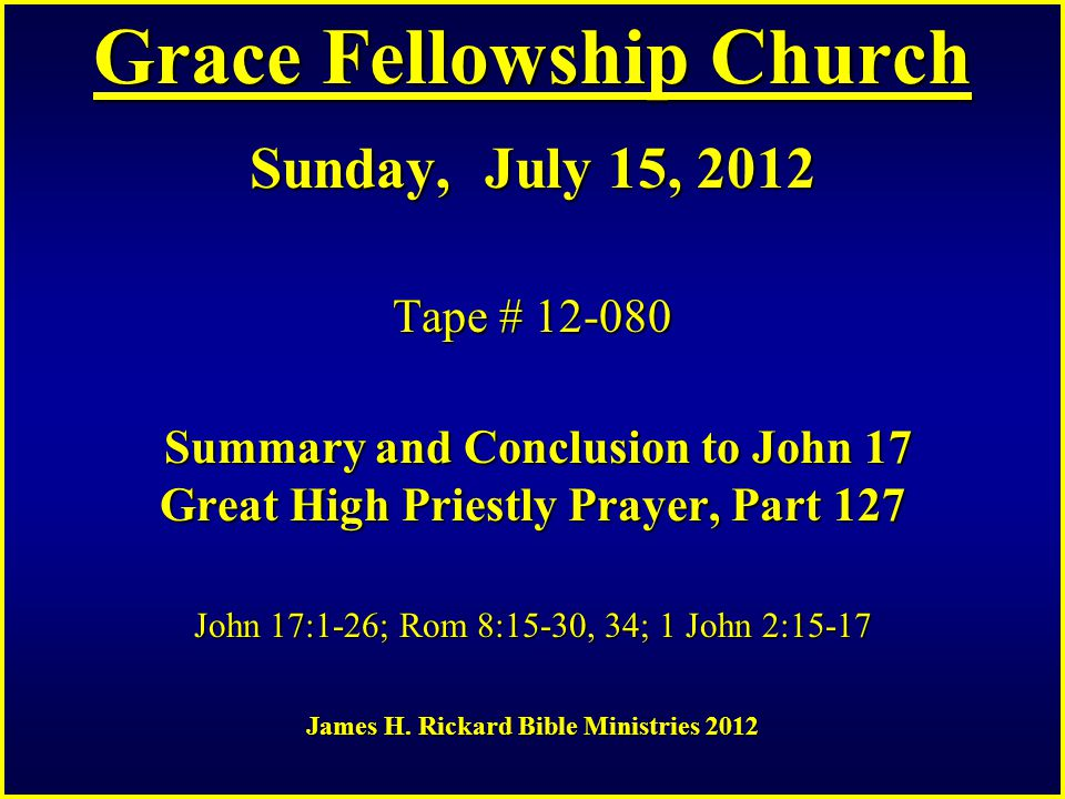 Grace Fellowship Church Sunday, July 15, 2012 Tape # 12-080 Summary and Conclusion to John 17 Great High Priestly Prayer, Part 127 John 17:1-26; Rom 8