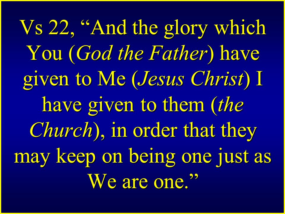 "Vs 22, ""And the glory which You (God the Father) have given to Me (Jesus Christ) I have given to them (the Church), in order that they may keep on bei"