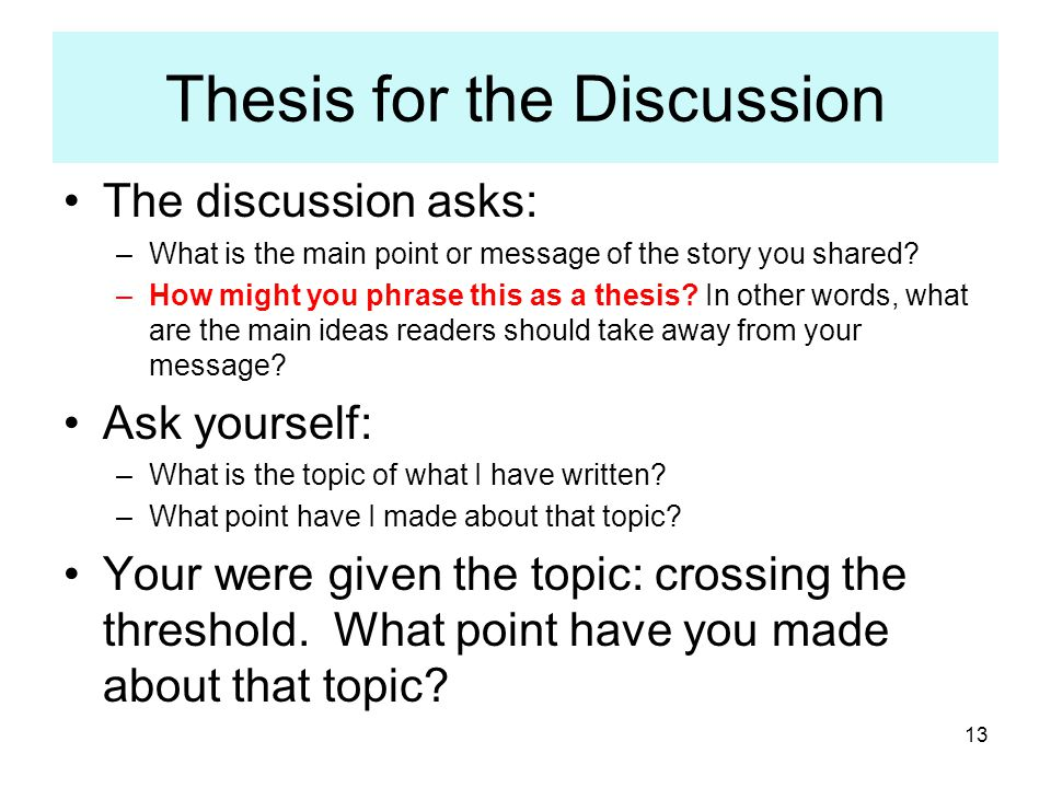 13 Thesis for the Discussion The discussion asks: –What is the main point or message of the story you shared? –How might you phrase this as a thesis?