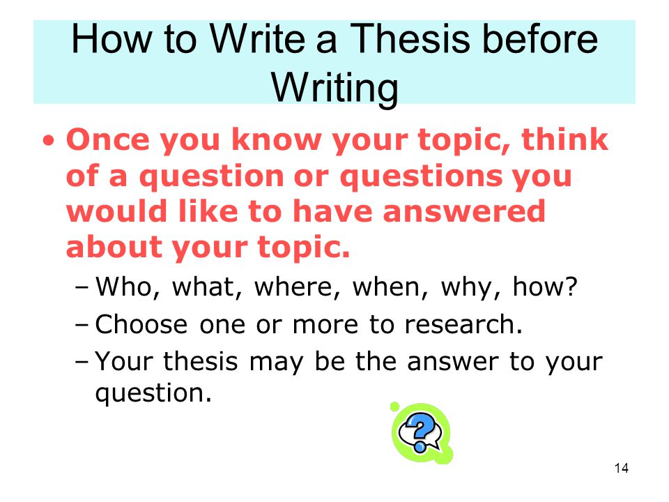 14 How to Write a Thesis before Writing Once you know your topic, think of a question or questions you would like to have answered about your topic. –