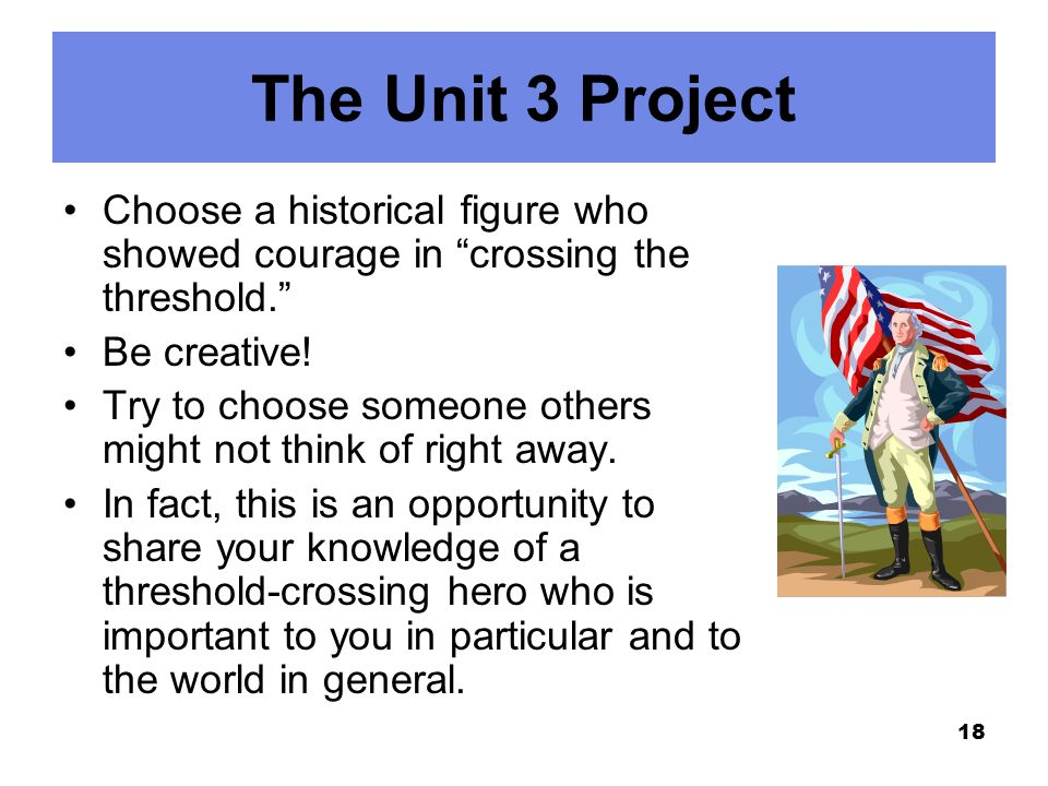 """The Unit 3 Project Choose a historical figure who showed courage in """"crossing the threshold."""" Be creative! Try to choose someone others might not thin"""