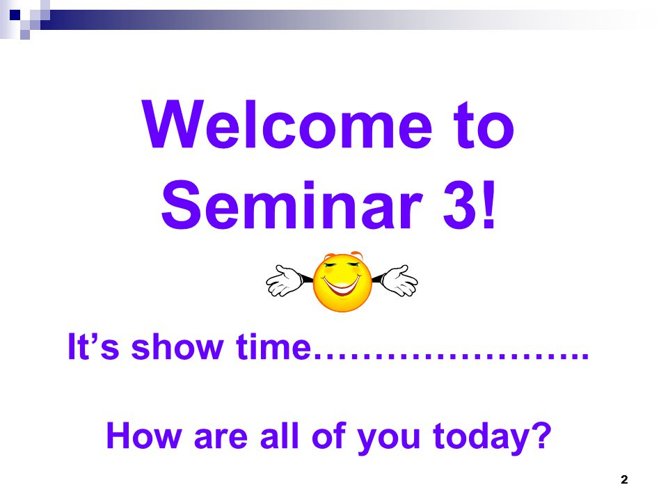 Welcome to Seminar 3! It's show time………………….. How are all of you today? 2