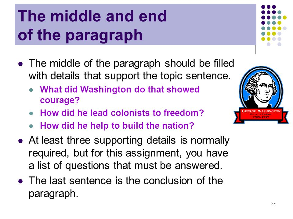 29 The middle and end of the paragraph The middle of the paragraph should be filled with details that support the topic sentence. What did Washington