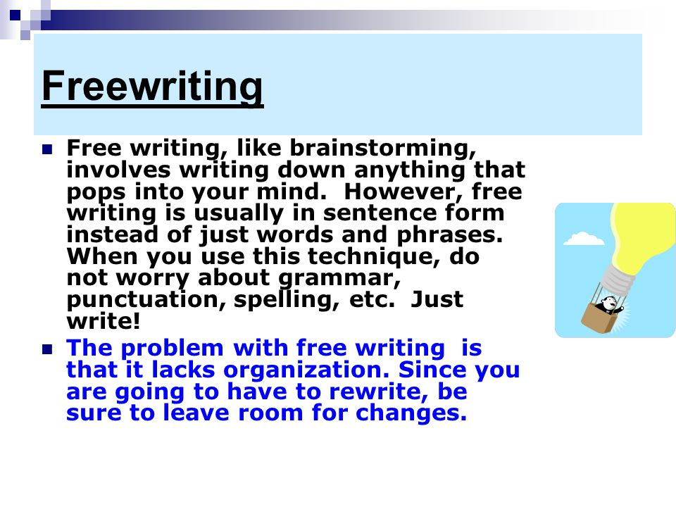 Freewriting Free writing, like brainstorming, involves writing down anything that pops into your mind. However, free writing is usually in sentence fo