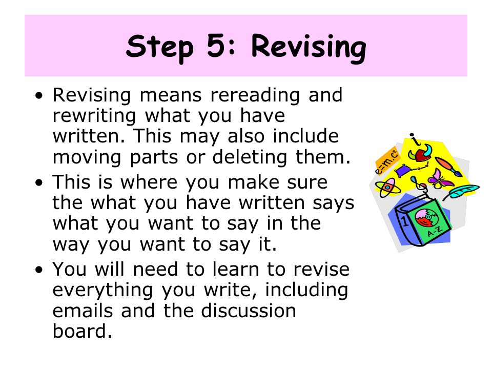 Step 5: Revising Revising means rereading and rewriting what you have written. This may also include moving parts or deleting them. This is where you