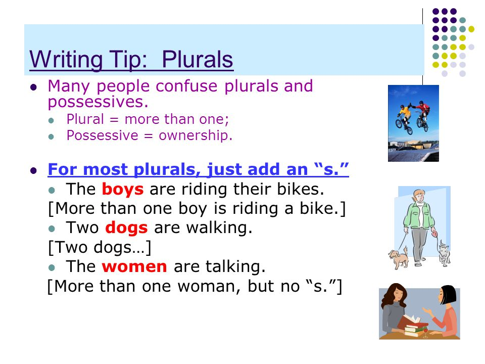 """Writing Tip: Plurals Many people confuse plurals and possessives. Plural = more than one; Possessive = ownership. For most plurals, just add an """"s."""" T"""