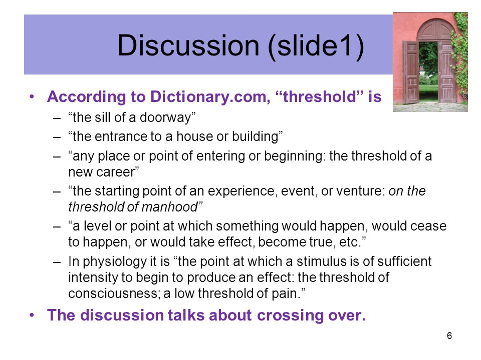 """Discussion (slide1) According to Dictionary.com, """"threshold"""" is –""""the sill of a doorway"""" –""""the entrance to a house or building"""" –""""any place or point o"""