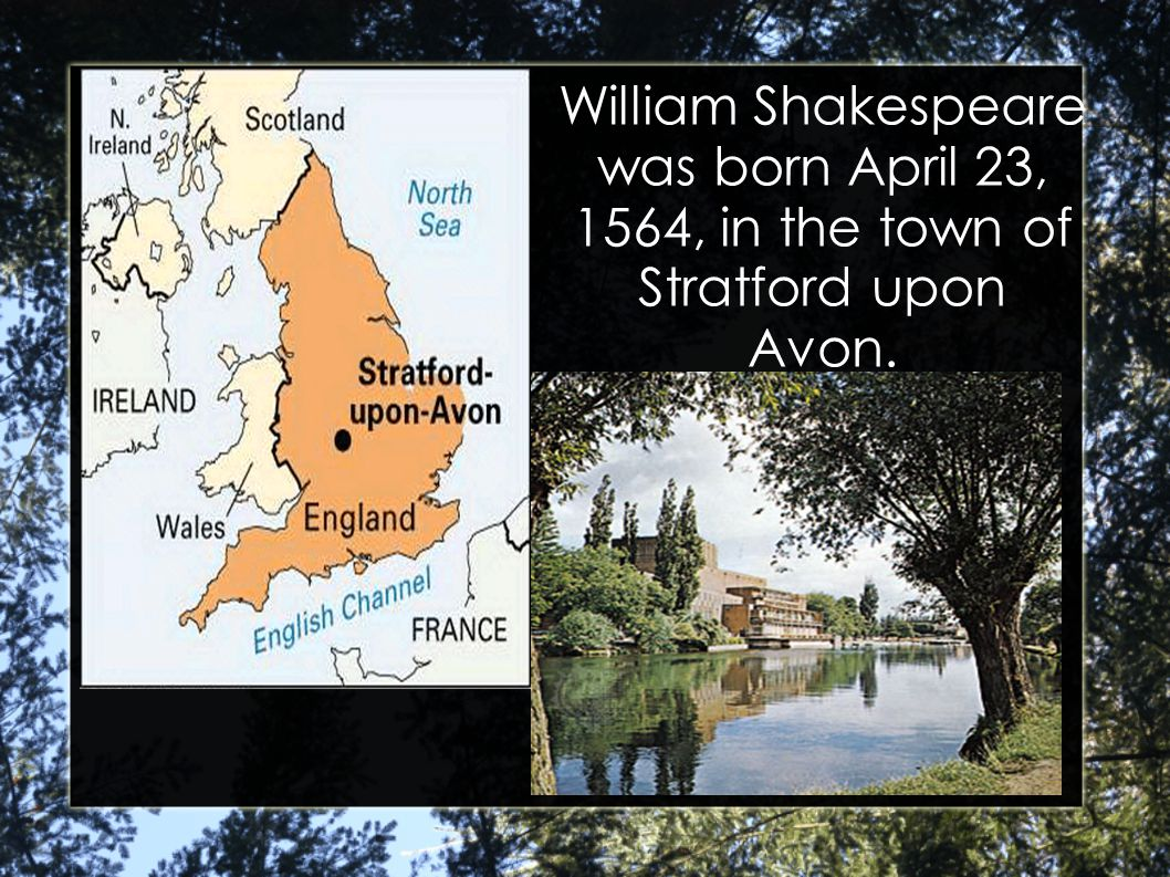 William Shakespeare was born April 23, 1564, in the town of Stratford upon Avon.
