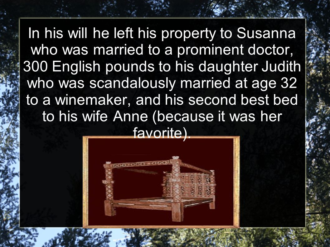 In his will he left his property to Susanna who was married to a prominent doctor, 300 English pounds to his daughter Judith who was scandalously married at age 32 to a winemaker, and his second best bed to his wife Anne (because it was her favorite).