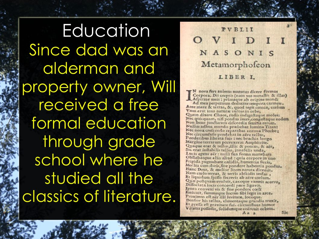 Education Since dad was an alderman and property owner, Will received a free formal education through grade school where he studied all the classics of literature.