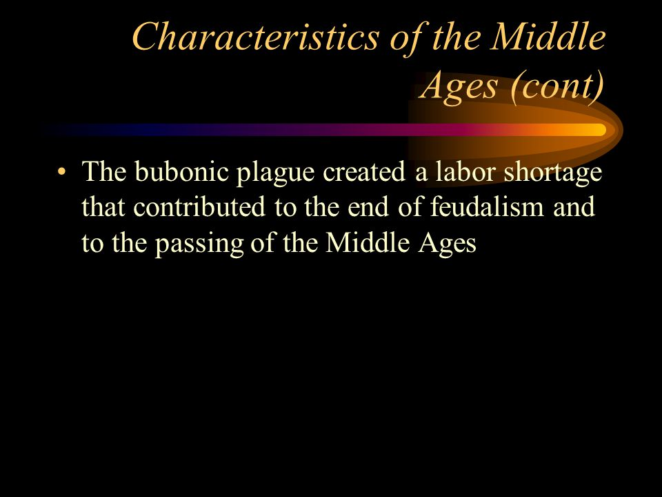 Characteristics of the Middle Ages (cont) The bubonic plague created a labor shortage that contributed to the end of feudalism and to the passing of the Middle Ages