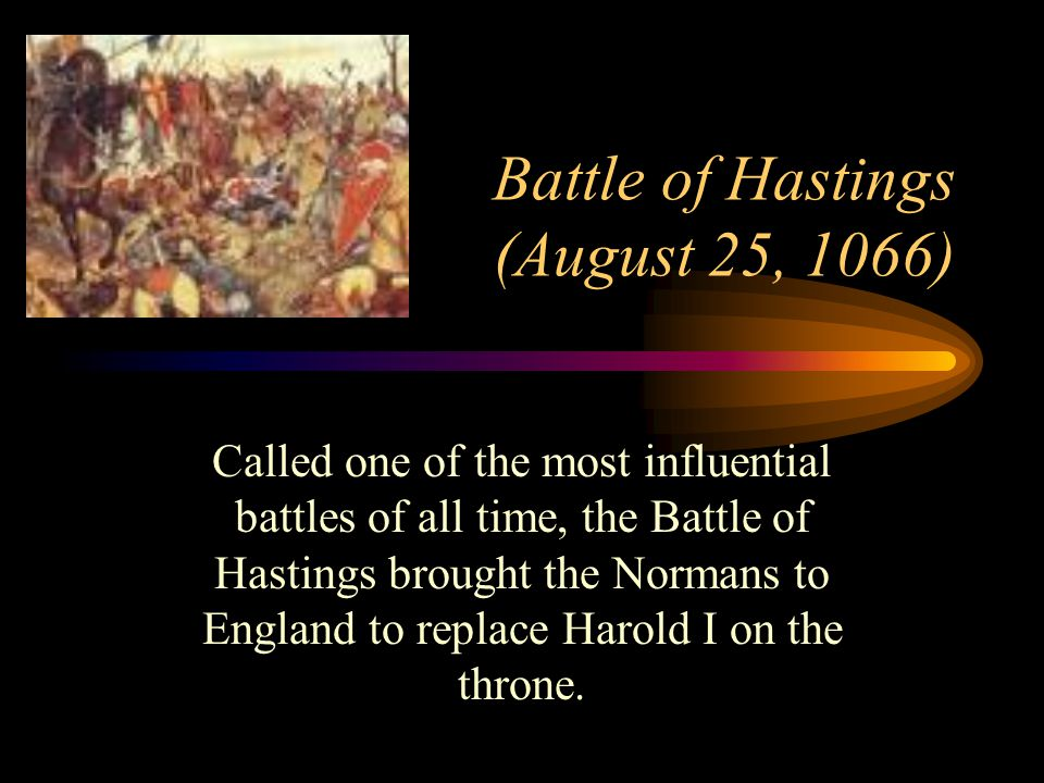 Battle of Hastings (August 25, 1066) Called one of the most influential battles of all time, the Battle of Hastings brought the Normans to England to replace Harold I on the throne.