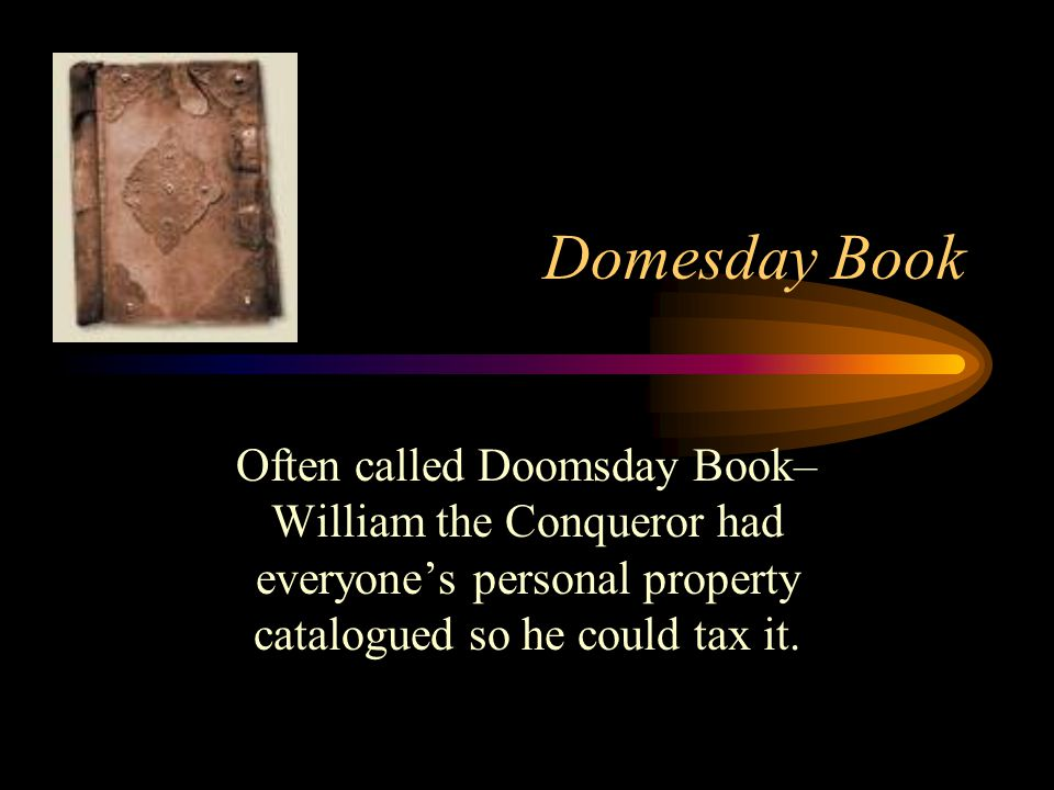 Domesday Book Often called Doomsday Book– William the Conqueror had everyone's personal property catalogued so he could tax it.