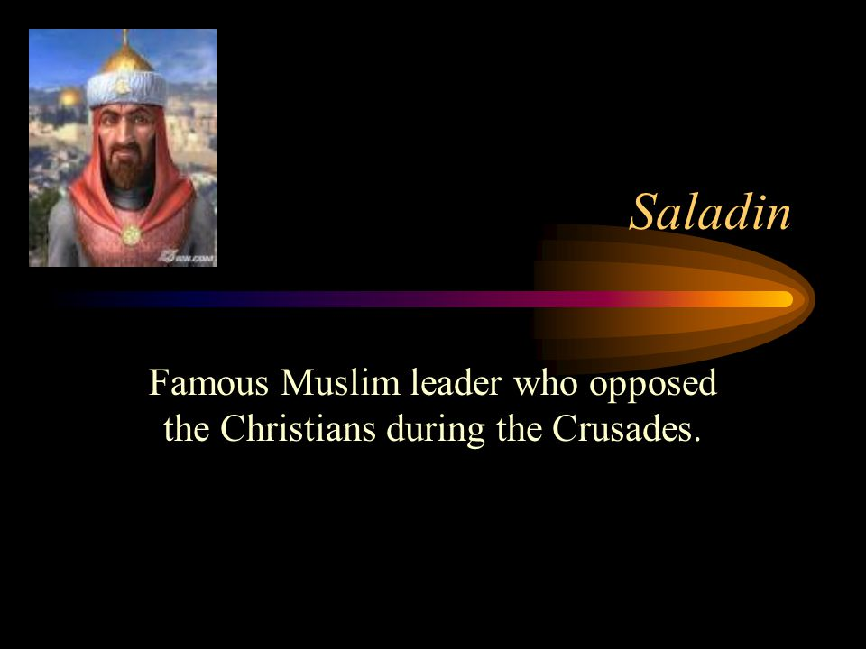 Saladin Famous Muslim leader who opposed the Christians during the Crusades.