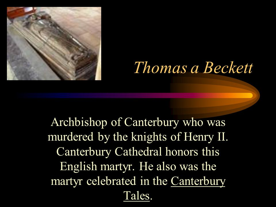 Thomas a Beckett Archbishop of Canterbury who was murdered by the knights of Henry II.