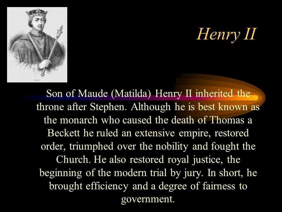 Henry II Son of Maude (Matilda) Henry II inherited the throne after Stephen.