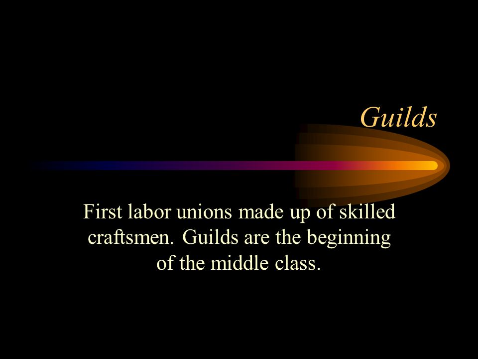 Guilds First labor unions made up of skilled craftsmen.