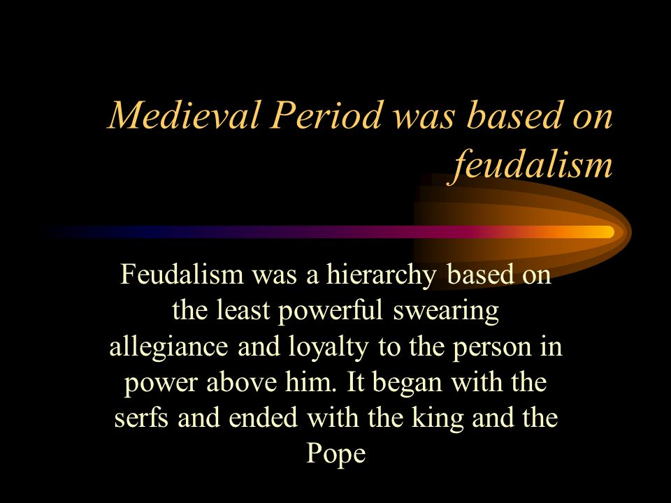 Medieval Period was based on feudalism Feudalism was a hierarchy based on the least powerful swearing allegiance and loyalty to the person in power above him.
