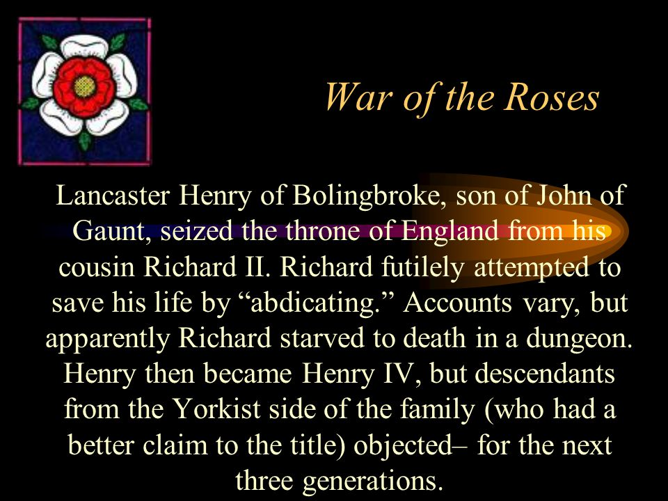 War of the Roses Lancaster Henry of Bolingbroke, son of John of Gaunt, seized the throne of England from his cousin Richard II.